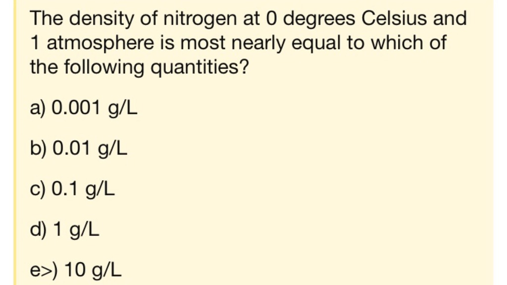 plesse solve and explain the density of nitrogen at 0 degrees celsius and 1 atmosphere is most nearly equal to which of the following quantities a 0001